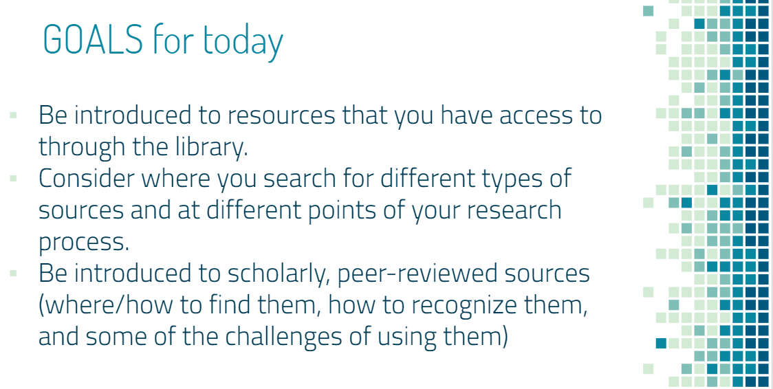 Be introduced to resources that you have access to through the library. Consider where you search for different types of sources and at different points of your research process.  Be introduced to scholarly, peer-reviewed sources (where/how to find them, how to recognize them, and some of the challenges of using them)