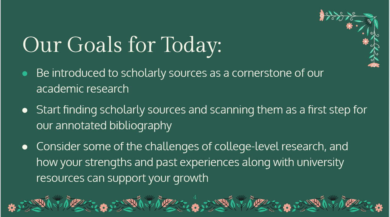 Our Goals for today: Be introduced to scholarly sources as a cornerstone of our academic research Start finding scholarly sources and scanning them as a first step for our annotated bibliography Consider some of the challenges of college-level research, and how your strengths and past experiences along with university resources can support your growth