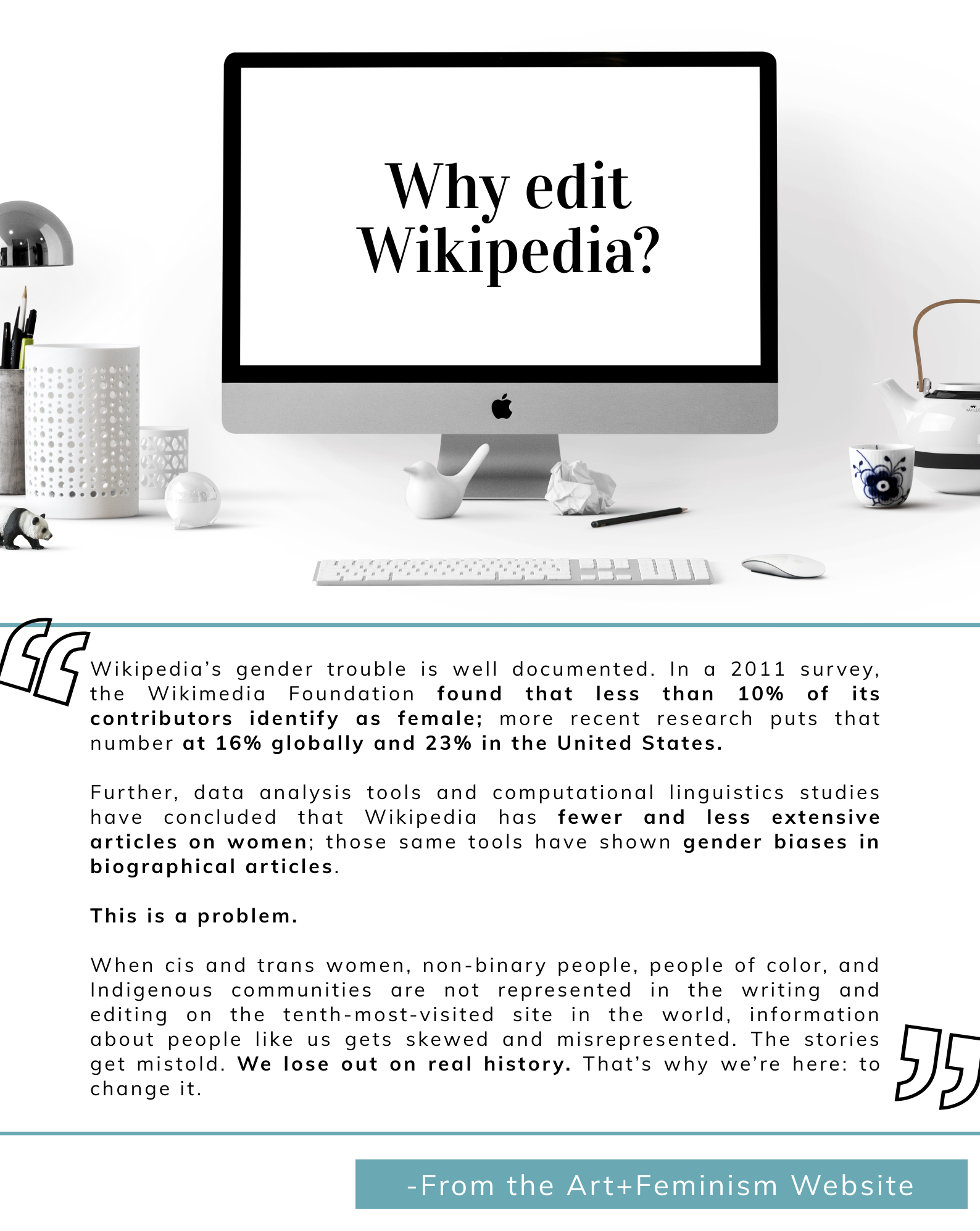 "Why Edit Wikipedia? Wikipedia's gender trouble is well documented. In a 2011 survey, the Wikimedia Foundation found that less than 10% of its contributors identify as female; more recent research puts that number at 16% globally and 23% in the United States.   Further, data analysis tools and computational linguistics studies have concluded that Wikipedia has fewer and less extensive articles on women; those same tools have shown gender biases in biographical articles.   This is a problem.   When cis and trans women, non-binary people, people of color, and Indigenous communities are not represented in the writing and editing on the tenth-most-visited site in the world, information about people like us gets skewed and misrepresented. The stories get mistold. We lose out on real history. That's why we're here: to change it."" From Art + Feminism Website"