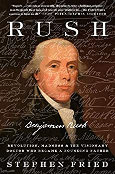 Rush: Revolution, Madness & the Visionary Doctor Who Became a Founding Father by Stephen Fried