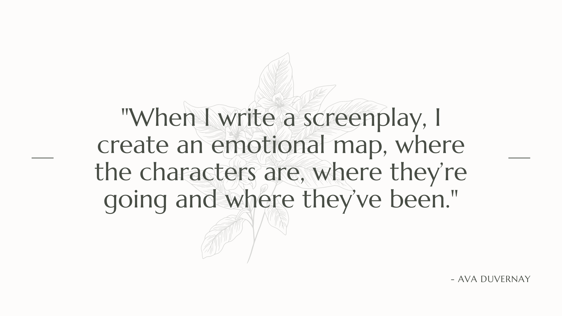 When I write a screenplay, I create an emotional map, where the characters are, where they're going and where they've been. Ava DuVernay