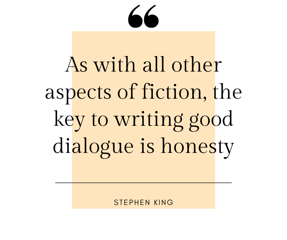 As with all other aspects of fiction, the key to writing good dialogue is honesty - Stephen King