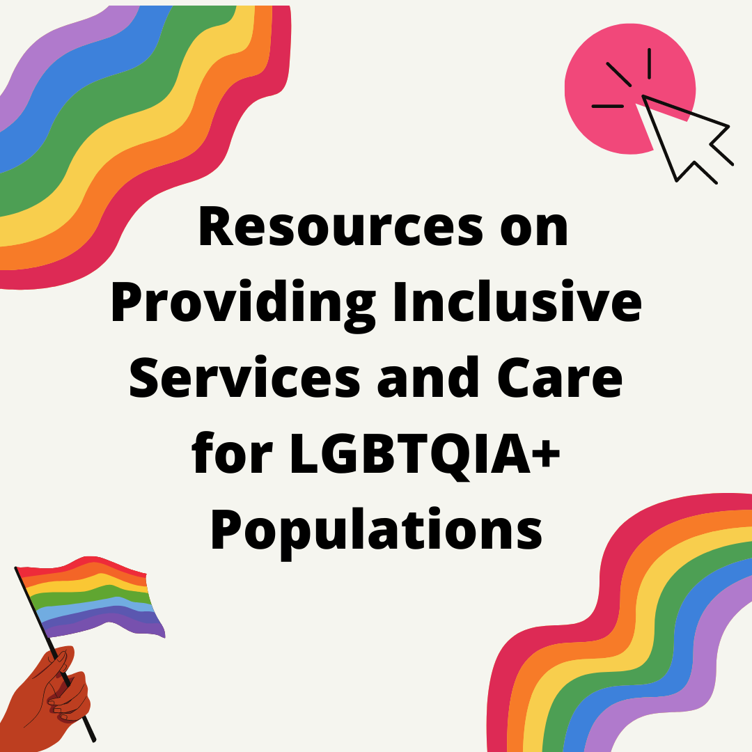 Click for Resources on Providing Inclusive Services and Care for LGBTQIA+ Populations