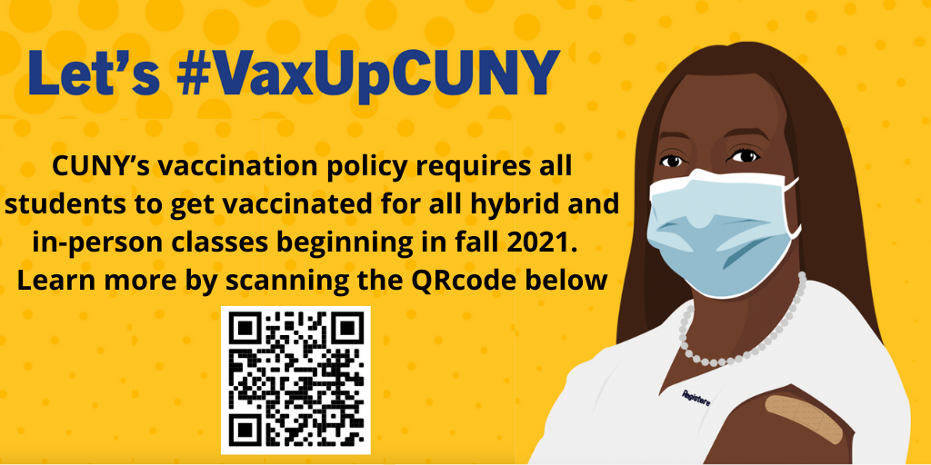 Let's #VaxUpCUNY. CUNY's vaccination policy requires all students to get vaccinated for all hybrid and in-person classes starting Fall 2021.