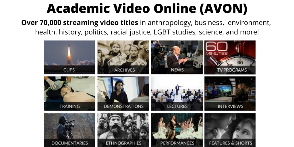 Introducing the Library's new online video streaming service, Academic Video Online (AVON). Includes over 70,000 streaming video titles in anthropology, business, environment, health, history, politics, racial justice, LGBT studies, science, and more! Featuring documentaries, lectures, tv programs, training, news, and interviews.