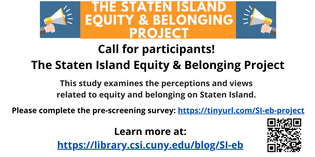 The Staten Island Equity & Belonging Project, call for participants! This study examines the perceptions and views related to equity and belonging on Staten Island. Please complete the pre-screening survey at https://tinyurl.com/SI-eb-project. Learn more at https://library.csi.cuny.edu/blog/SI-eb