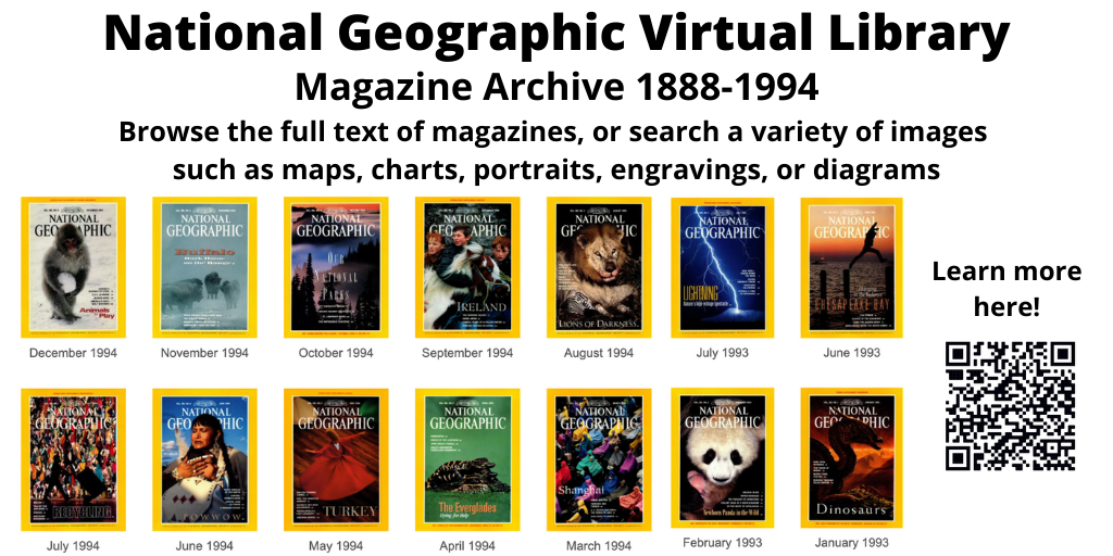 National Geographic Magazine Virtual Archive, 1888-1994. Browse the full text of magazines or search a variety of images such as maps, charts, engravings, portraits, and diagrams. Click slide for more info and link to archive.