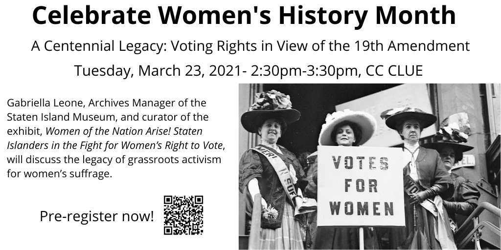 Celebrate Women's History Month; A Centennial Legacy: Voting Rights in View of the 19th Amendment; Tuesday, March 23rd, 2021 - 2:30 pm; CC CLUE; Gabriella Leone, Archives Manager of the Staten Island Museum, and curator of the exhibit, Women of the Nation Arise! Staten Islanders in the Fight for Women's Right to Vote, will discuss the legacy of grassroots activism for women's suffrage. Click for more information and to register.