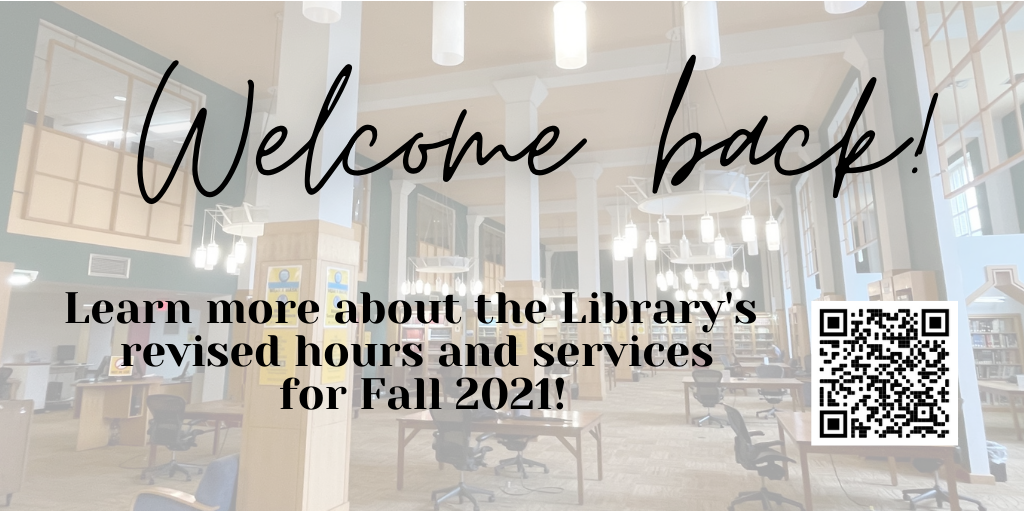Welcome back! Click on this slide to learn more about the Library's revised hours and services for Fall 2021.