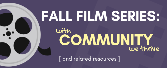 Fall Film Series: With Community, We Thrive [and related resources]