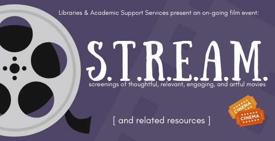 Libraries & Academic Support Services present an on-going film event: S.T.R.E.A.M. screenings of thoughtful, relevant, engaging, and artful movies. [and related resources]