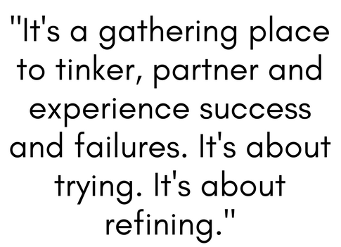 "[quote] ""It's a gathering place to tinker, partner and experience success and failures.  It's about trying.  It's about refining."""