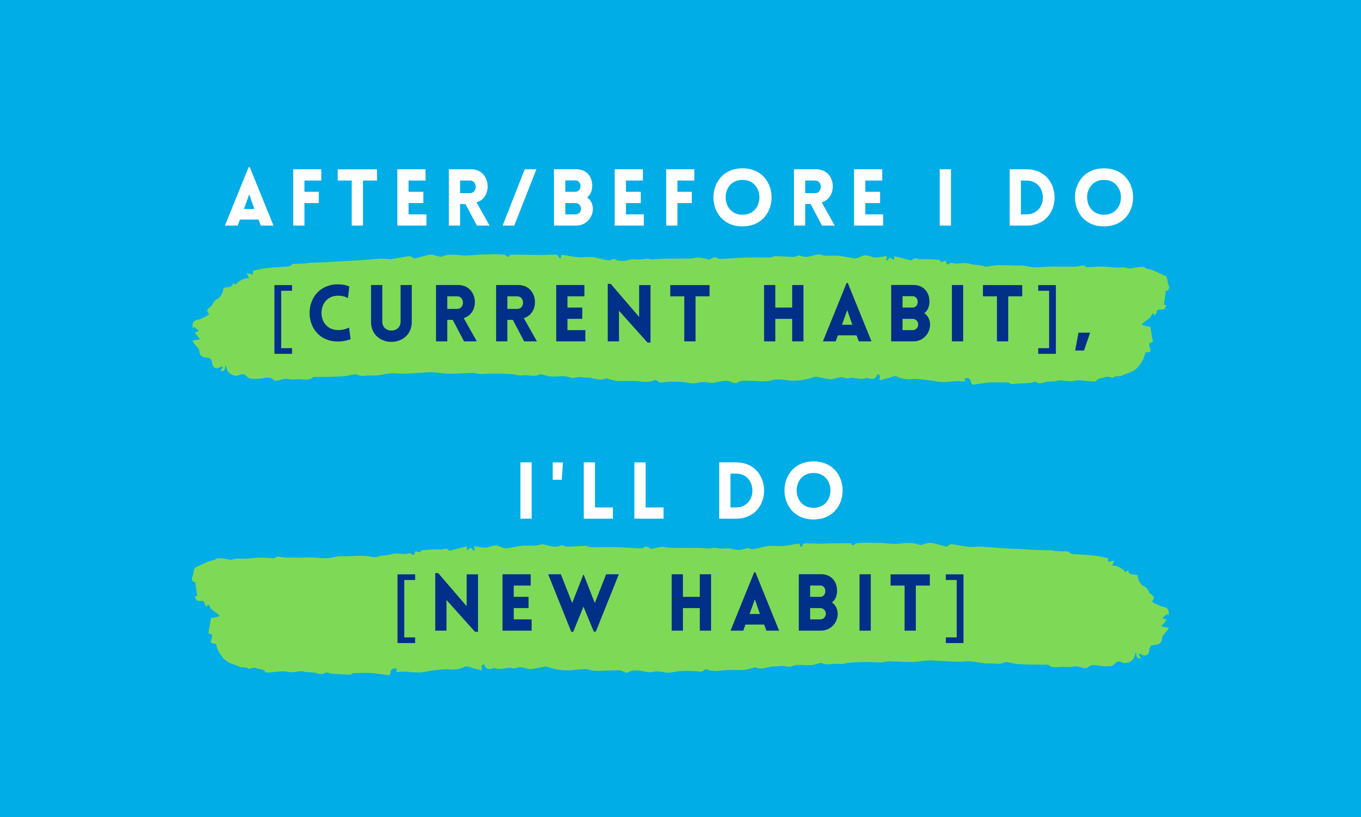 After/before I do [current habit], I will do [new habit]