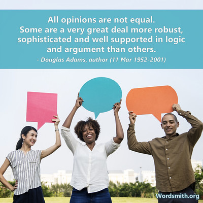 three people each holding a speech bubble and over their heads a quote that reads All opinions are note equal. Some are a very great deal more robust, sophisticated and well supported in logic and argument than others. -Douglas Adams, author 11 mar 1952 to 2001