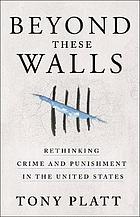 Beyond these walls rethinking crime and punishment in the United States