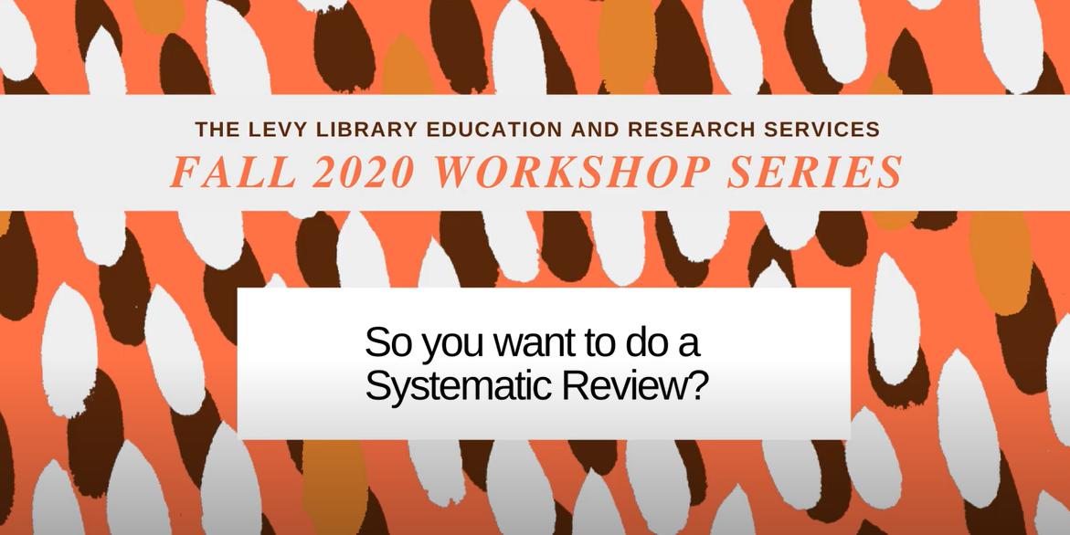 Introduction image for video: Fall 2020 Levy Library ERS Workshop Series So You Want to Do a Systematic Review?