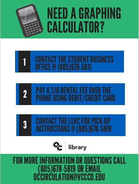 Need a graphing calculator? 1. Contact the Student Business Office at 805 678-5811. 2. Pay a $ 10 over the phone using debit/credit card. 3. Contact the LLRC for pick-up instructions at 805 678-5819.