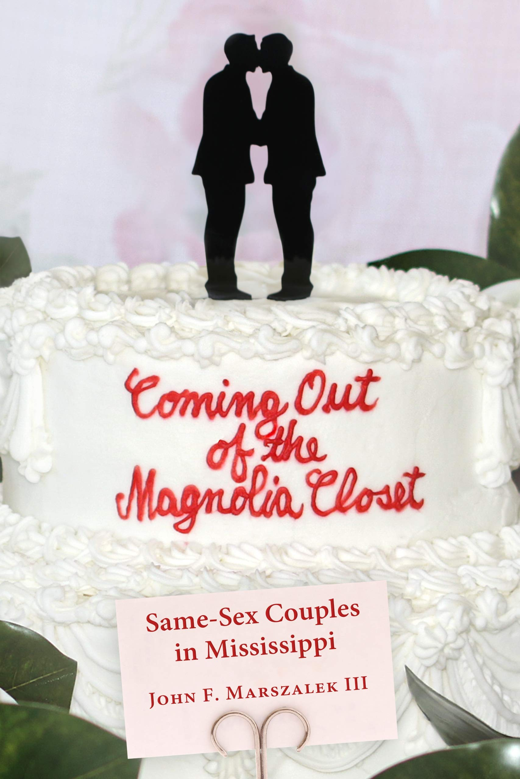Coming Out of the Magnolia Closet: Same-Sex Couples in Mississippi by John F. Marszalek III