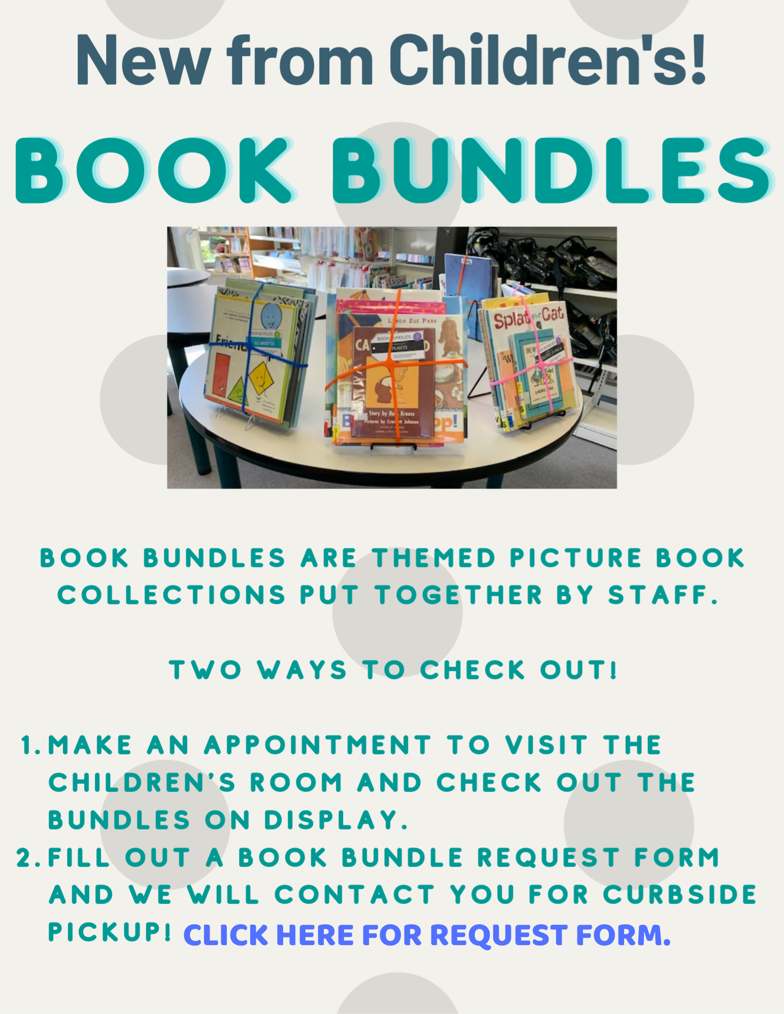 New from Children's!  Book Bundles.  Book Bundles are themed picture book collections put together by staff.  Two ways to check out.  1 - Make an appointment to visit the children's room and check out the bundles on display.  2. - Fill out a book bundle request form and a librarian will contact you for curbside pickup.