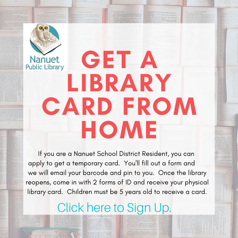 Get a Library Card From Home!  If you are a Nanuet School District Resident, you can  apply to get a temporary card.  You'll fill out a form and       we will email your barcode and pin to you.  Once the library  reopens, come in with 2 forms of ID and receive your physical library card.  Children must be 5 years old to receive a card.