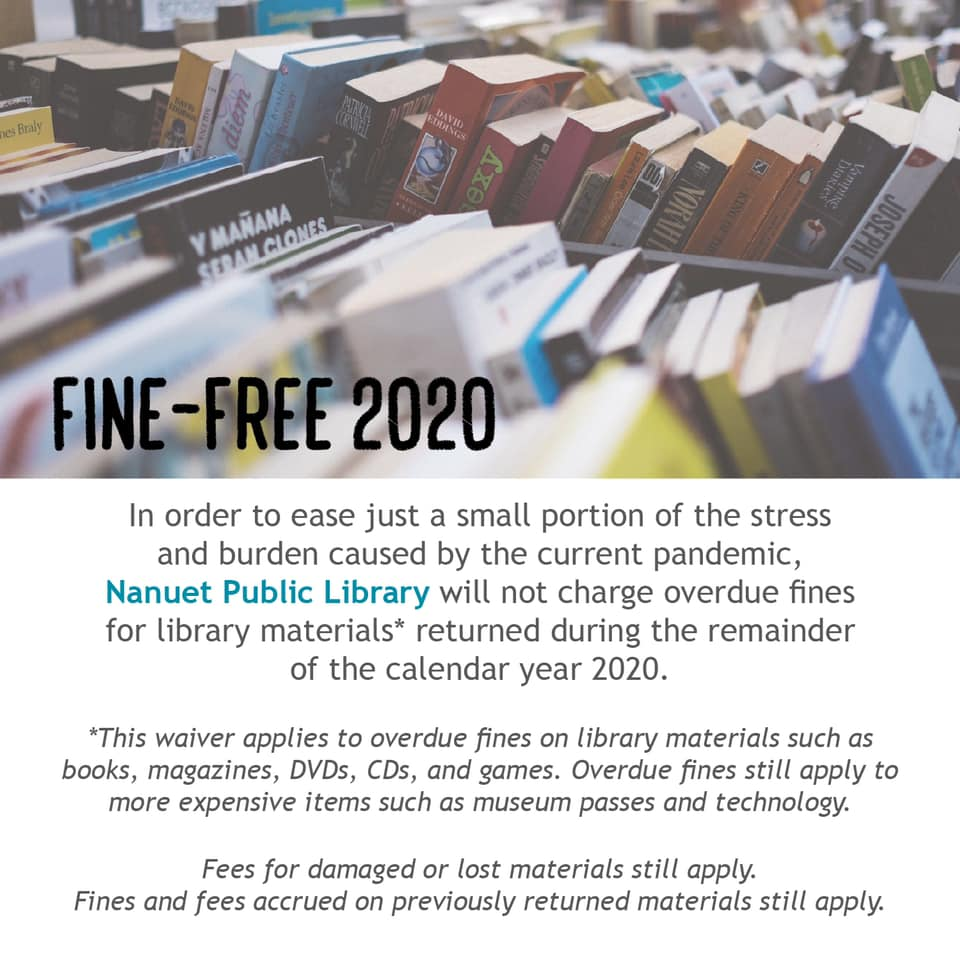 Fine-Free 2020.  In order to ease just a small portion of the stress and burden caused by the current pandemic, Nanuet Public LIbrary will not charge overdue fines for library materials returned during the remainder of the calendar year 2020.  This waiver applies to overdue fines on library materials such as books, magazines, DVDs, CDs, and Games.  Overdue fines still apply to more expensive items such as museum passes and technology.  Fees for damaged or lost materials still apply.  Fines and fees accrued on previously returned materials still apply.