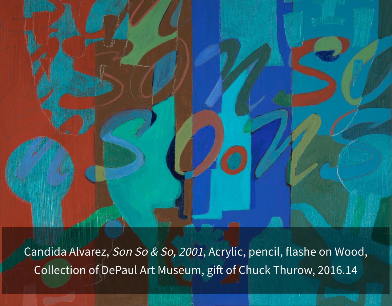 Alvarez, Candida. Son So & So. 2001. Acrylic, pencil, Flashe on wood. Collection of DePaul Art Museum, gift of Chuck Thurow 2016.14.