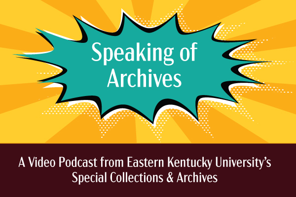 Speaking of Archives: A Video Podcast from Eastern Kentucky University's Special Collections & Archives