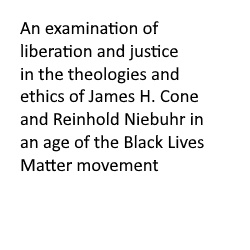 An examination of liberation and justice in the theologies and ethics of James H. Cone and Reinhold Niebuhr in an age of the Black Lives Matter movement