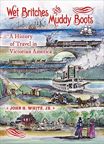 Wet Britches and Muddy Boots: A History of Travel in Victorian America by John H. White Jr.