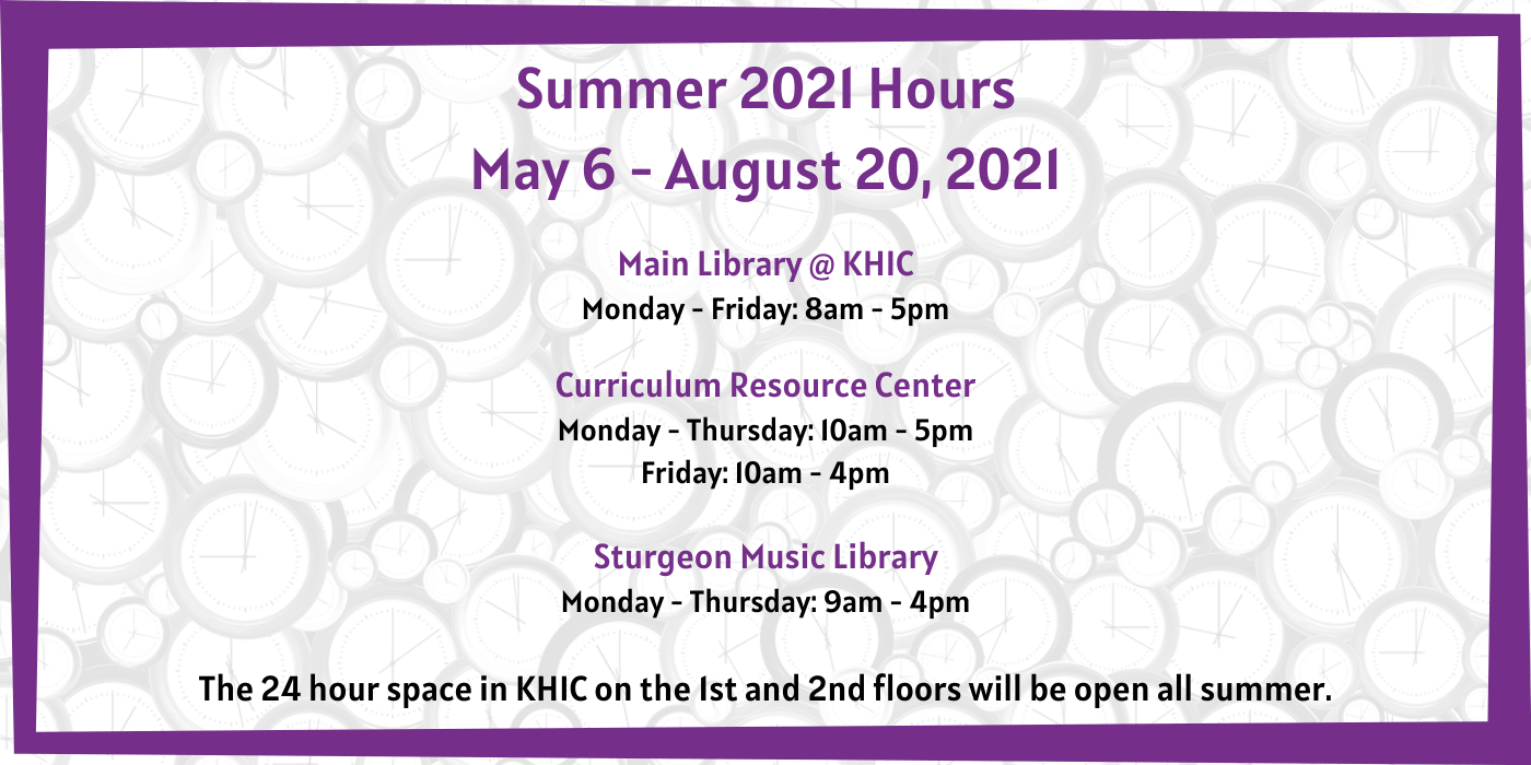 Text Read: Summer 2021 Hours May 6 - August 20, 2021 Main Library @ KHIC Monday - Friday: 8am - 5pm Curriculum Resource Center Monday - Thursday: 10am - 5pm Friday: 10am - 4pm Sturgeon Music Library Monday - Thursday: 9am - 4pm The 24 hour space in KHIC on the 1st and 2nd floors will be open all summer.
