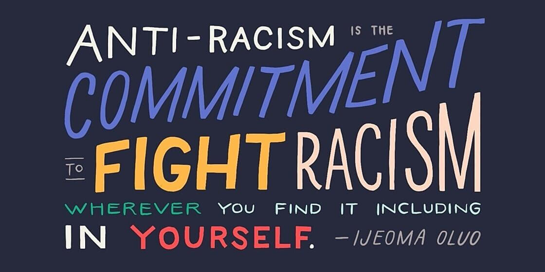 Anti-Racism is the commitment to fight racism whereever you find it including in yourself. - Ijeoma Oluo
