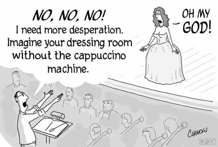 No, no, no! I need more desperation. Imagine your dressing room without the cappuccino machine. Oh my god!