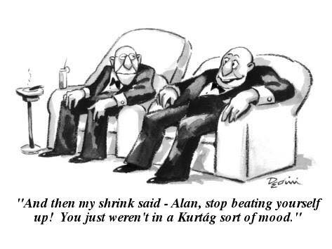 And then my shrink said--Alan, stop beating yourself up! You just weren't in a Kurtág sort of mood.