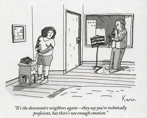 It's the downstairs neighbors again--they say you're technically proficient, but there's not enough emotion.