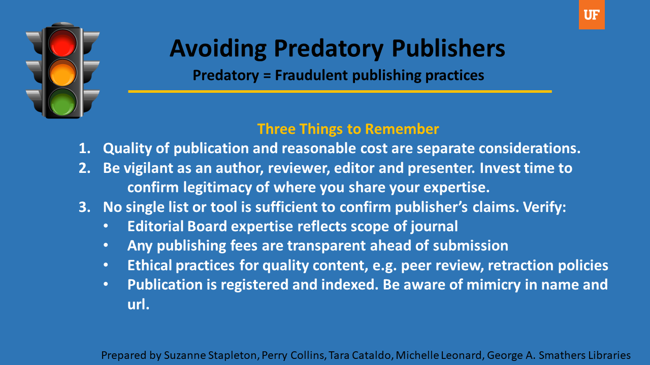1. Quality of publication and reasonable cost are separate considerations from predatory publishing.  2. Be vigilant as an author, reviewer, editor and presenter. Invest time to confirm the legitimacy of where you share your expertise.  3. No single list or tool is sufficient to confirm a publisher's claims. Verify that:       Editorial Board expertise reflects the scope of the journal      Any publishing fees are transparent ahead of submission      Ethical practices for quality content are employed (e.g. peer review, retraction policies)      Publication is registered and indexed. Be aware of mimicry in name and url.
