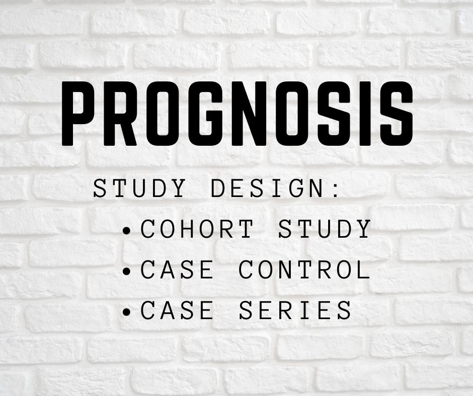 Prognosis= Study design of Cohort Study, Case control, Case Series