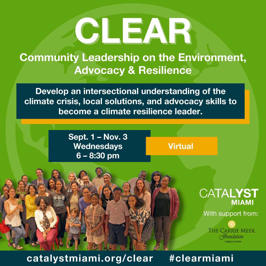 CLEAR: Community Leadership on the Environment, Advocacy & Resilience  Develop an intersectional understanding of the climate crisis, local solutions, and advocacy skills to become a climate resilience leader  September 1 - November 3 Wednesdays 6-8:30pm  https://www.catalystmiami.org/CLEAR