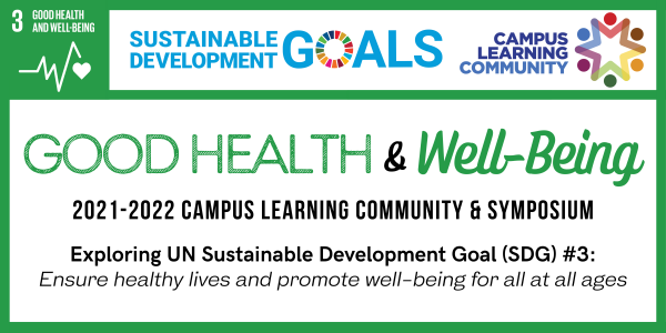 Good Health & Well-Being  2021-2022 Campus Learning Community & Symposium  Exploring UN Sustainable Development Goal (SDG) #3 Ensure healthy lives and promote well-being for all at all ages