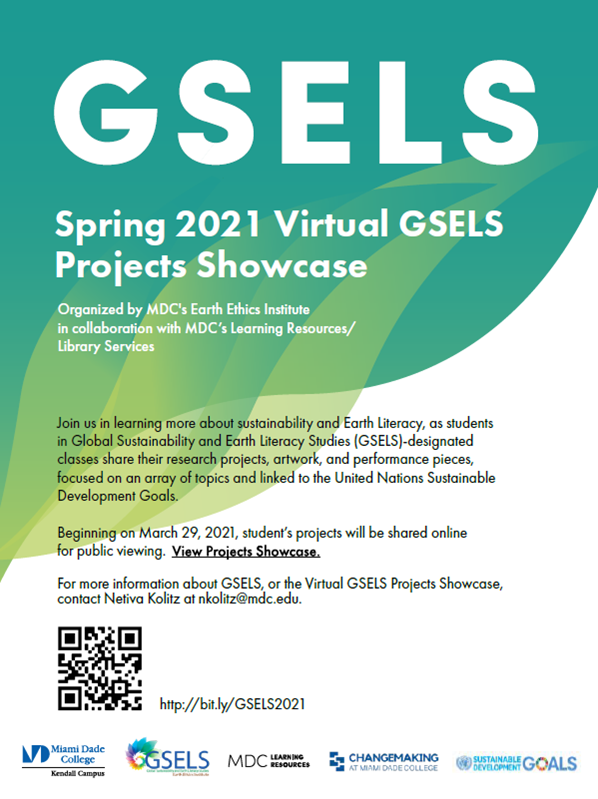 GSELS Spring 2021 Virtual GSELS Projects Showcase  Organized by MDC's Earth Ethics Institute in collaboration with MDC's Learning Resources/Library Services  Join us in learning more about sustainability and Earth Literacy, as students in Global Sustainability and Earth Literacy Studies (GSELS)-designated classes share their research projects, artwork, and performance pieces, focused on an array of topics and linked to the United Nations Sustainable Development Goals.  Beginning on March 29, 2021, student's projects will be shared online for public viewing.  For more information about GSELS, or the Virtual GSELS Projects Showcase, contact Netiva Kolitz at nkolitz@mdc.edu.  http://bit.ly/GSELS2021  Logos:  Miami Dade College Kendall Campus; GSELS; MDC Learning Resources; Changemaking at Miami Dade College; UN Sustainable Development Goals