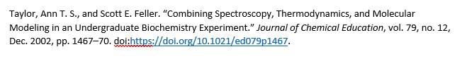"Taylor, Ann T. S., and Scott E. Feller. ""Combining Spectroscopy, Thermodynamics, and Molecular Modeling in an Undergraduate Biochemistry Experiment."" Journal of Chemical Education, vol. 79, no. 12, Dec. 2002, pp. 1467–70. doi:https://doi.org/10.1021/ed079p1467."