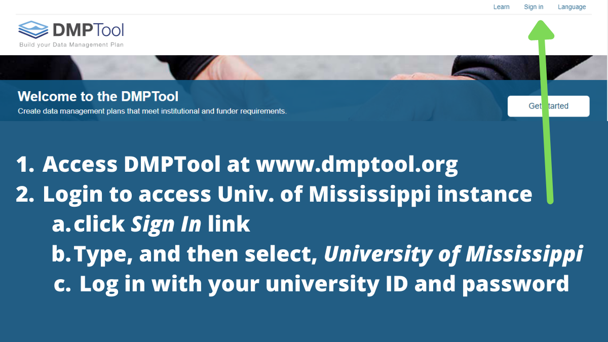 1. Access DMPTool at www.dmptool.org. 2. Login to access University of Mississippi instance by: a) click Sign In link in upper right hand corner; b) Type, and then select, University of Mississippi; c) Log in with your university ID and password.