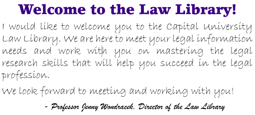 Welcome to the Law Library! I would like to welcome you to the Capital University Law Library. We are here to meet your legal information needs and work with you on mastering the legal research skills that will help you succeed in the legal profession. We look forward to meeting and working with you! - Professor Jenny Wondracek, Director of the Law Library