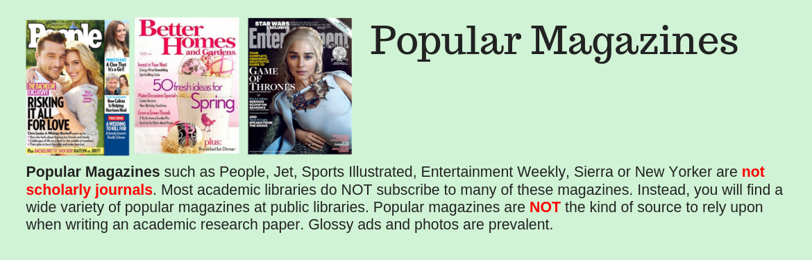 Popular Magazines such as People, Jet, Sports Illustrated, Entertainment Weekly, Sierra or New Yorker are not scholarly journals. Most academic libraries do NOT subscribe to many of these magazines. Instead, you will find a wide variety of popular magazines at public libraries. Popular magazines are NOT the kind of source to rely upon when writing an academic research paper. Glossy ads and photos are prevalent.