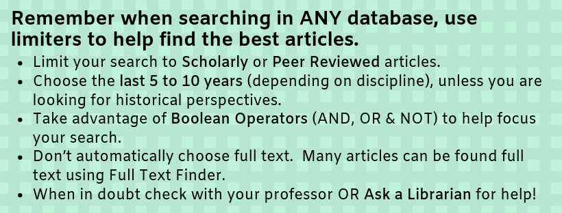 Limit your search to Scholarly or Peer Reviewed articles. Choose the last 5 to 10 years (depending on discipline), unless you are looking for historical perspectives. Take advantage of Boolean Operators (AND, OR, NOT) to help focus your search. Don't automatically choose full text.  Many articles can be found full text using Full Text Finder. When in doubt check with your professor OR Ask a Librarian for help!
