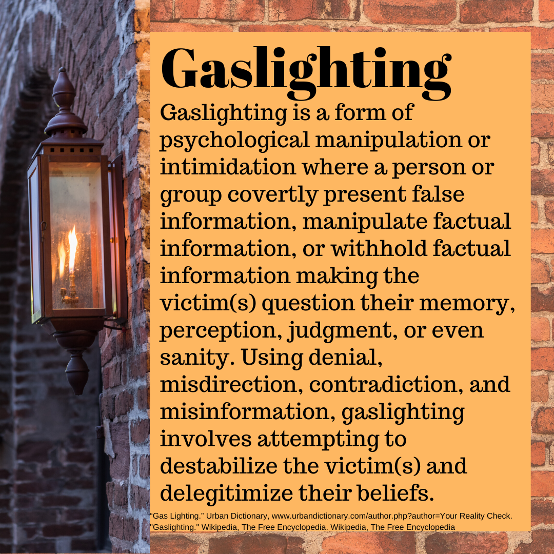 Gaslighting is a form of psychological manipulation or intimidation where a person or group covertly present false information, manipulate factual information, or withhold factual information making the victim(s) question their memory, perception, judgment, or even sanity. Using denial, misdirection, contradiction, and misinformation, gaslighting involves attempting to destabilize the victim(s) and delegitimize their beliefs.