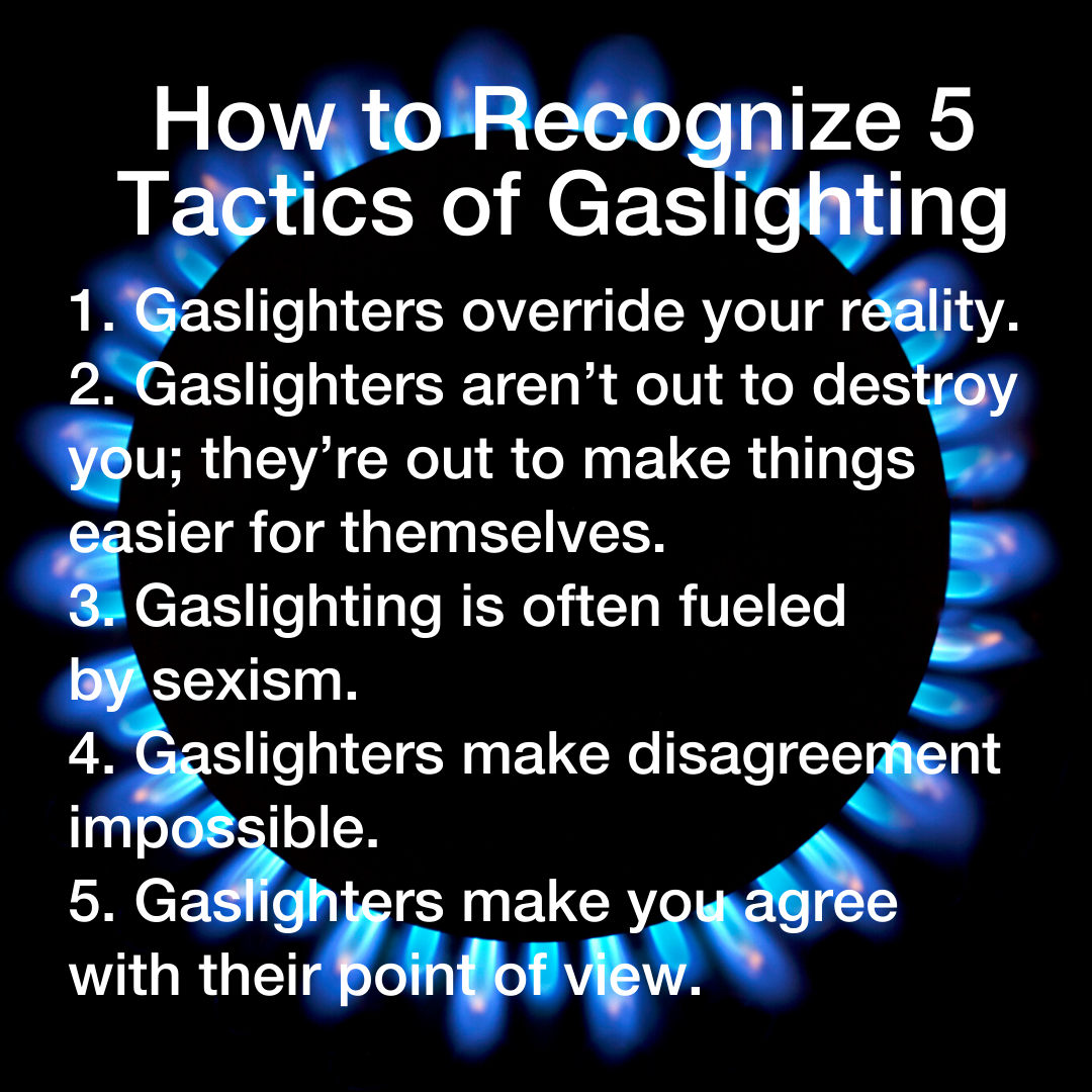 Gaslighters override your reality. 2. Gaslighters aren't out to destroy you; they're out to make things easier for themselves. 3. Gaslighting is often fueled by sexism. 4. Gaslighters make disagreement impossible. 5. Gaslighters make you agree with their point of view.