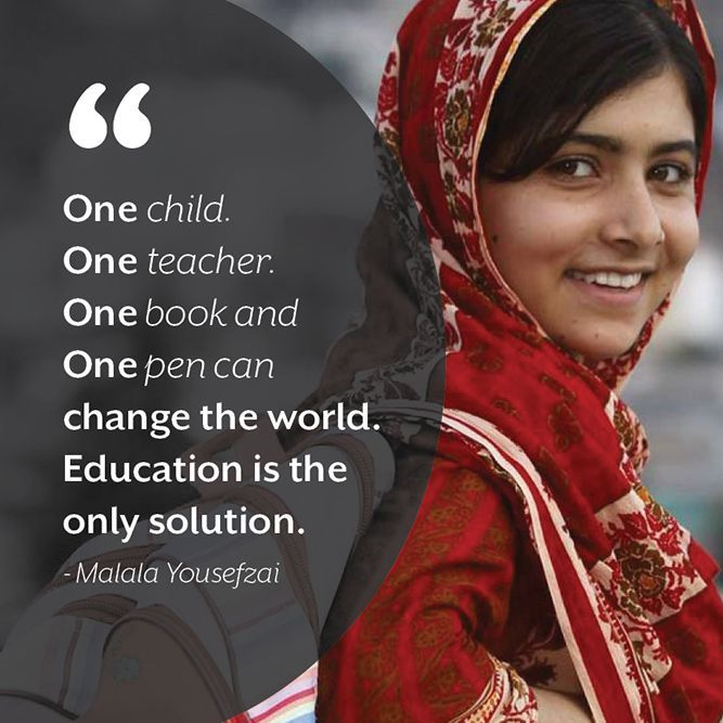 """One child, one teacher, one book, one pen can change the world."" ― Malala Yousafzai"