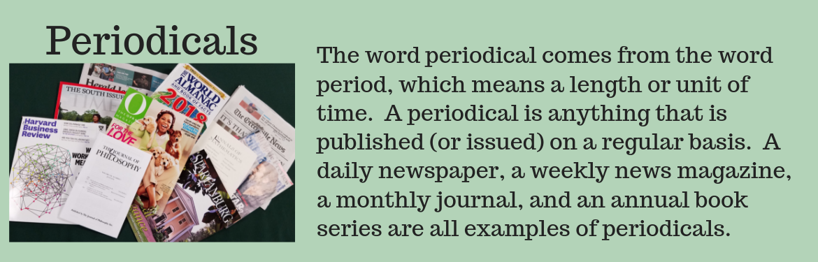 The word periodical comes from the word period, which means a length or unit of time.  A periodical is anything that is published (or issued) on a regular basis.  A daily newspaper, a weekly news magazine, a monthly journal, and an annual book series are all examples of periodicals.