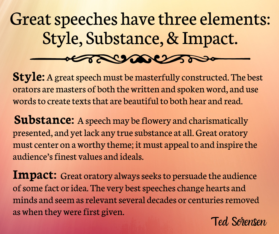 Great oratory has three components: style, substance, and impact.  Style: A great speech must be masterfully constructed. The best orators are masters of both the written and spoken word, and use words to create texts that are beautiful to both hear and read.  Substance: A speech may be flowery and charismatically presented, and yet lack any true substance at all. Great oratory must center on a worthy theme; it must appeal to and inspire the audience's finest values and ideals.  Impact: Great oratory always seeks to persuade the audience of some fact or idea. The very best speeches change hearts and minds and seem as revelatory several decades or centuries removed as when they were first given.