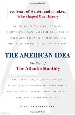 The American idea : the best of the Atlantic monthly : 150 years of writers and thinkers who shaped our history / edited by Robert Vare with Daniel B. Smith